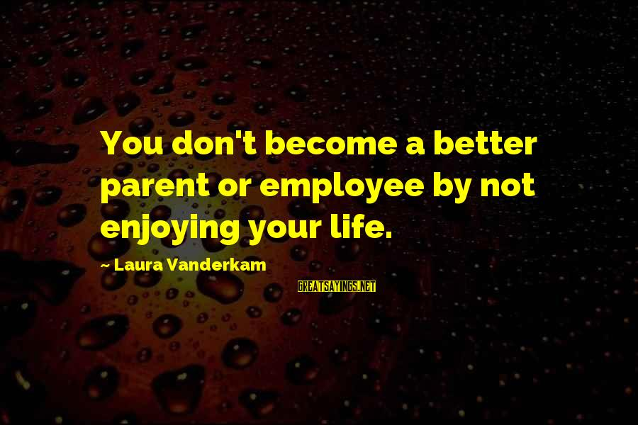 Classy Tattoo Sayings By Laura Vanderkam: You don't become a better parent or employee by not enjoying your life.