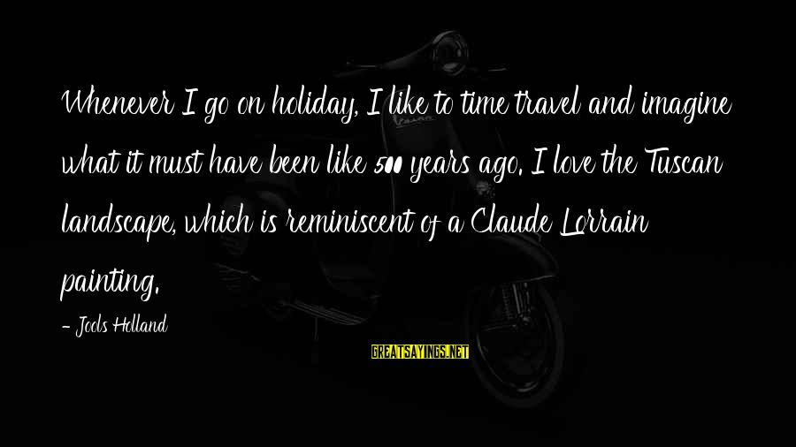 Claude Lorrain Sayings By Jools Holland: Whenever I go on holiday, I like to time travel and imagine what it must