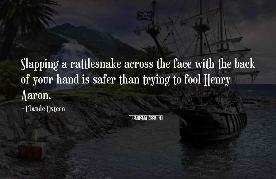 Claude Osteen Sayings: Slapping a rattlesnake across the face with the back of your hand is safer than