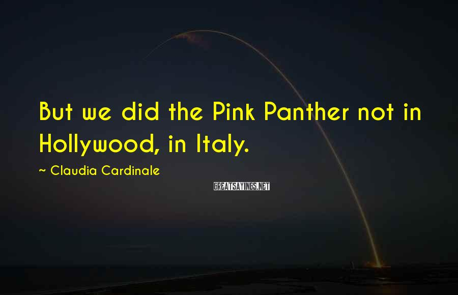Claudia Cardinale Sayings: But we did the Pink Panther not in Hollywood, in Italy.