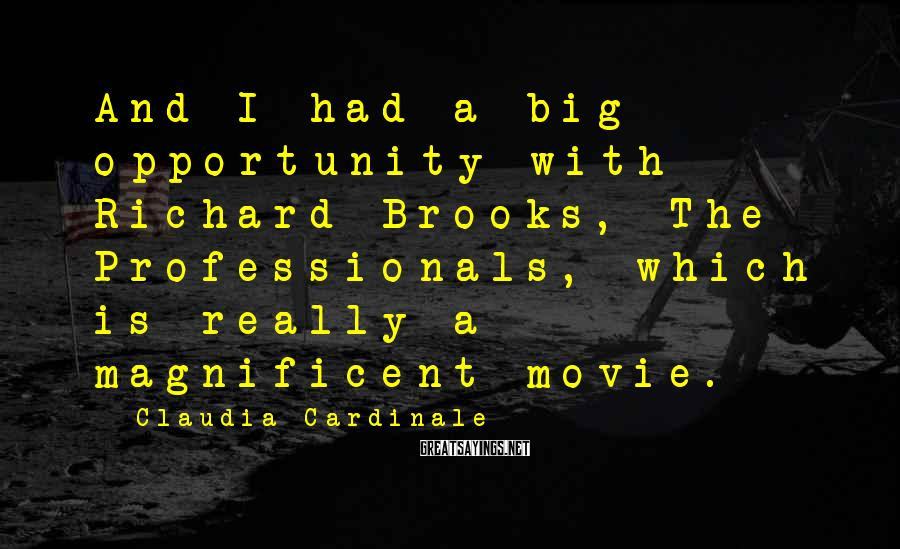 Claudia Cardinale Sayings: And I had a big opportunity with Richard Brooks, The Professionals, which is really a
