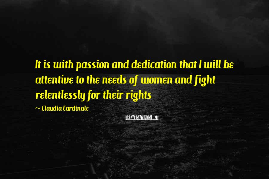 Claudia Cardinale Sayings: It is with passion and dedication that I will be attentive to the needs of