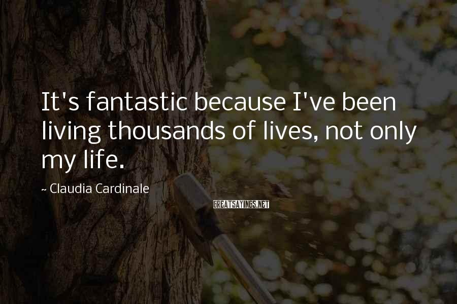 Claudia Cardinale Sayings: It's fantastic because I've been living thousands of lives, not only my life.