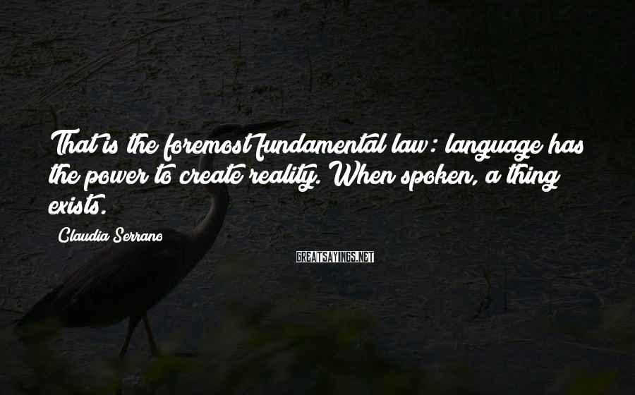 Claudia Serrano Sayings: That is the foremost fundamental law: language has the power to create reality. When spoken,