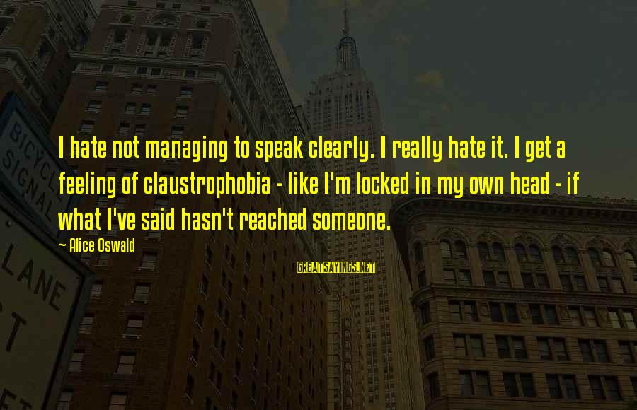 Claustrophobia Sayings By Alice Oswald: I hate not managing to speak clearly. I really hate it. I get a feeling