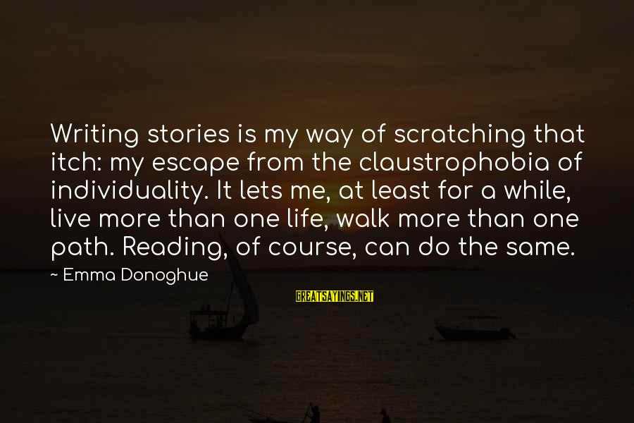 Claustrophobia Sayings By Emma Donoghue: Writing stories is my way of scratching that itch: my escape from the claustrophobia of