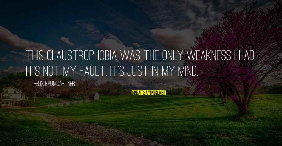 Claustrophobia Sayings By Felix Baumgartner: This claustrophobia was the only weakness I had. It's not my fault. It's just in