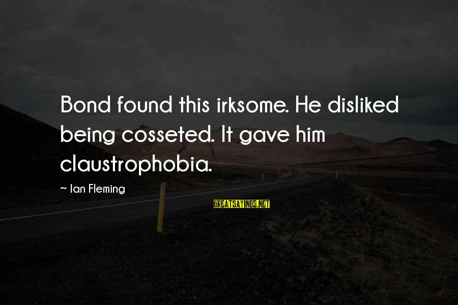 Claustrophobia Sayings By Ian Fleming: Bond found this irksome. He disliked being cosseted. It gave him claustrophobia.