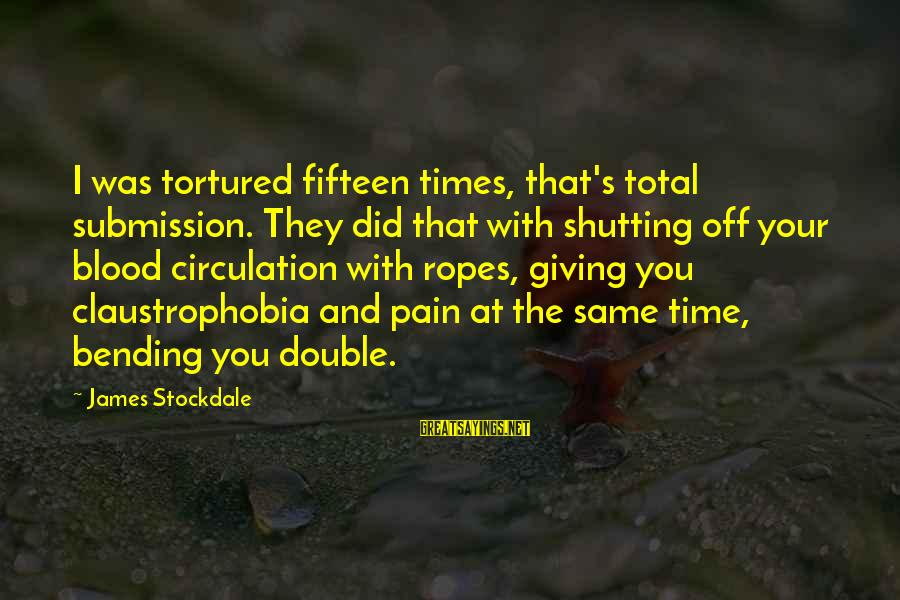 Claustrophobia Sayings By James Stockdale: I was tortured fifteen times, that's total submission. They did that with shutting off your