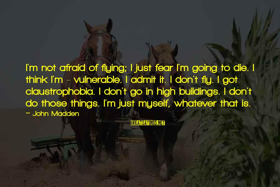 Claustrophobia Sayings By John Madden: I'm not afraid of flying; I just fear I'm going to die. I think I'm