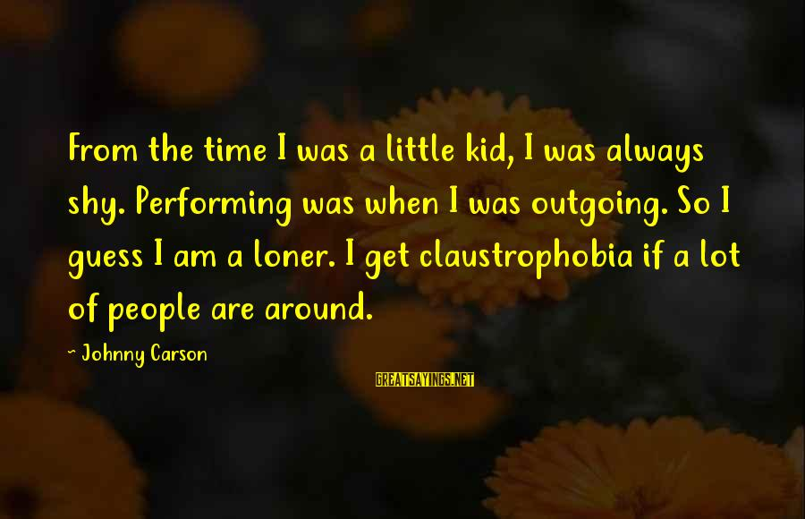 Claustrophobia Sayings By Johnny Carson: From the time I was a little kid, I was always shy. Performing was when