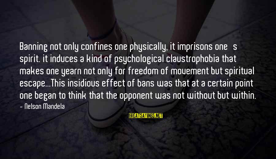 Claustrophobia Sayings By Nelson Mandela: Banning not only confines one physically, it imprisons one's spirit. it induces a kind of