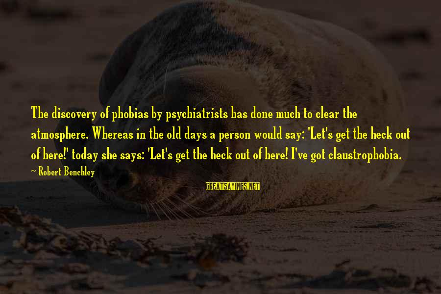 Claustrophobia Sayings By Robert Benchley: The discovery of phobias by psychiatrists has done much to clear the atmosphere. Whereas in