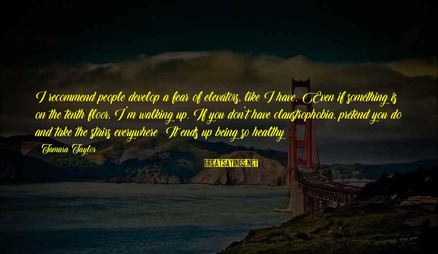 Claustrophobia Sayings By Tamara Taylor: I recommend people develop a fear of elevators, like I have. Even if something is