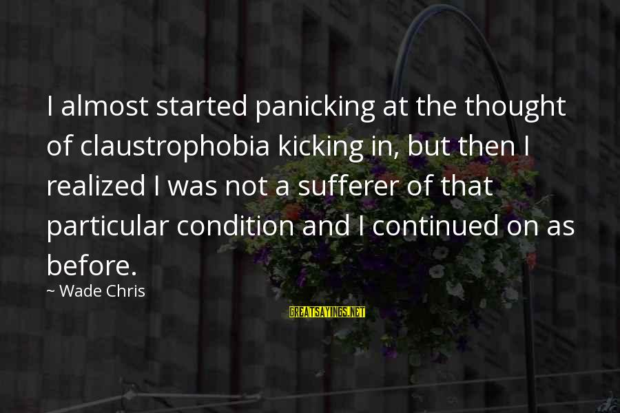 Claustrophobia Sayings By Wade Chris: I almost started panicking at the thought of claustrophobia kicking in, but then I realized
