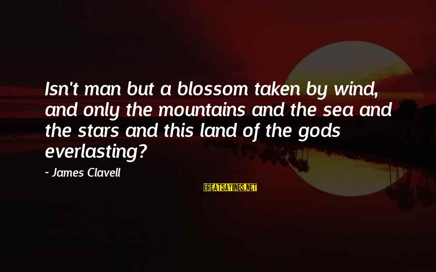 Clavell Sayings By James Clavell: Isn't man but a blossom taken by wind, and only the mountains and the sea