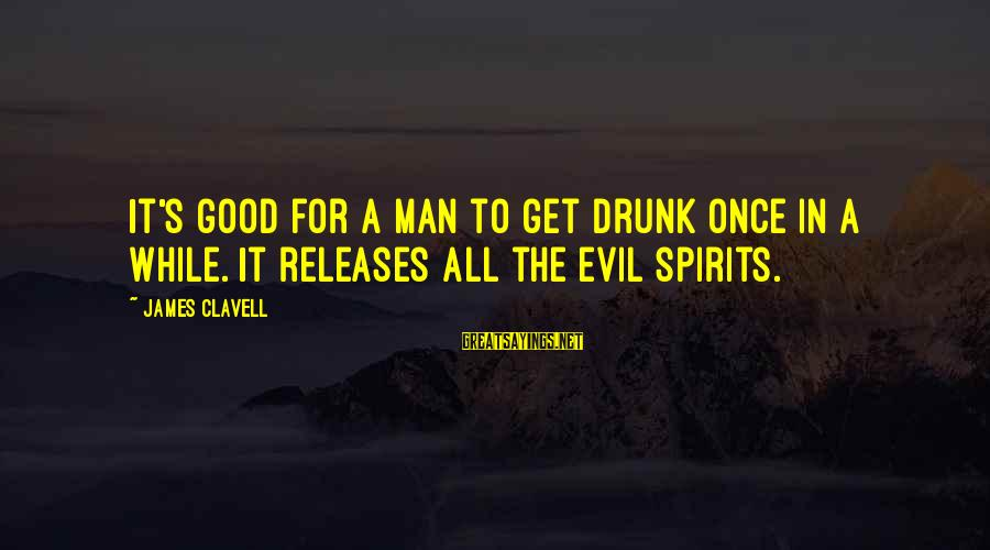 Clavell Sayings By James Clavell: It's good for a man to get drunk once in a while. It releases all