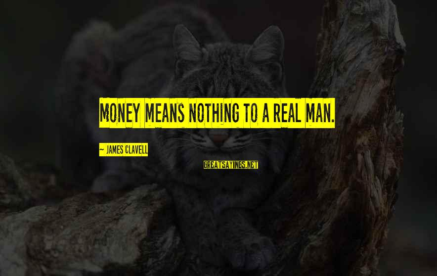 Clavell Sayings By James Clavell: Money means nothing to a real man.