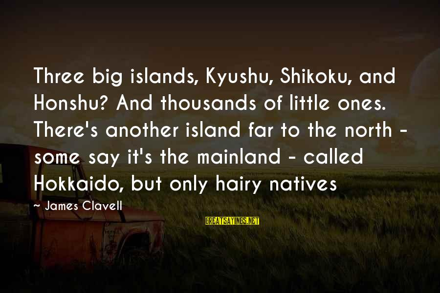 Clavell Sayings By James Clavell: Three big islands, Kyushu, Shikoku, and Honshu? And thousands of little ones. There's another island