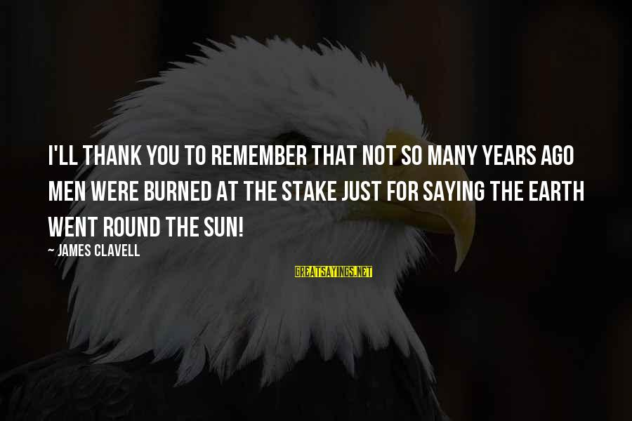 Clavell Sayings By James Clavell: I'll thank you to remember that not so many years ago men were burned at