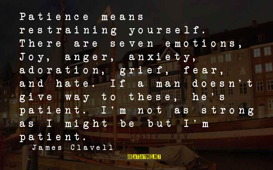 Clavell Sayings By James Clavell: Patience means restraining yourself. There are seven emotions, Joy, anger, anxiety, adoration, grief, fear, and