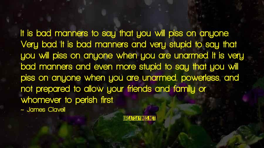 Clavell Sayings By James Clavell: It is bad manners to say that you will piss on anyone. Very bad. It