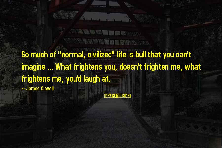 """Clavell Sayings By James Clavell: So much of """"normal, civilized"""" life is bull that you can't imagine ... What frightens"""