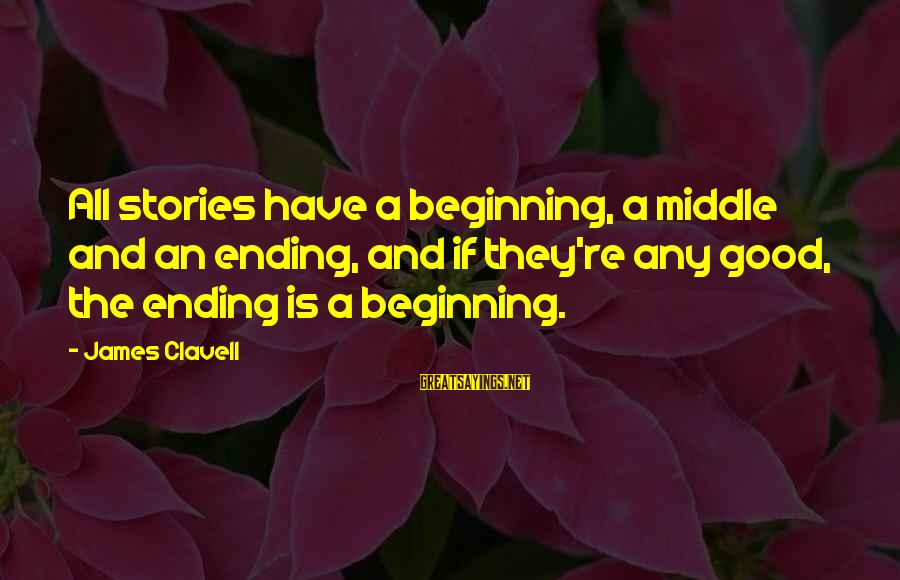 Clavell Sayings By James Clavell: All stories have a beginning, a middle and an ending, and if they're any good,