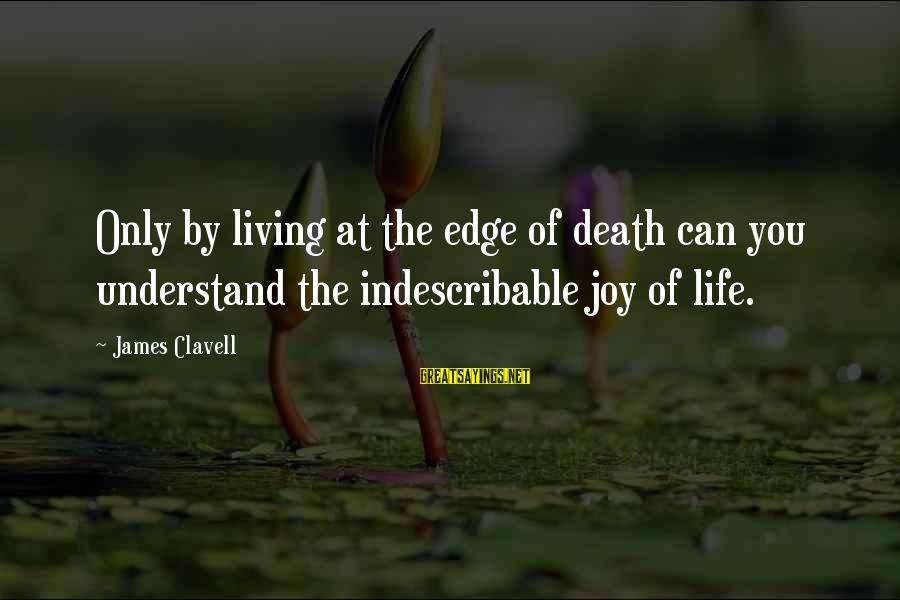 Clavell Sayings By James Clavell: Only by living at the edge of death can you understand the indescribable joy of