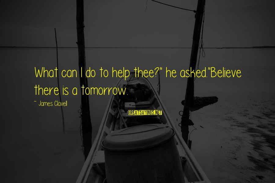 """Clavell Sayings By James Clavell: What can I do to help thee?"""" he asked.""""Believe there is a tomorrow."""