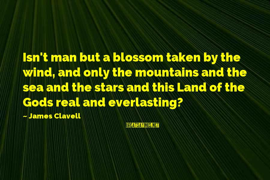 Clavell Sayings By James Clavell: Isn't man but a blossom taken by the wind, and only the mountains and the