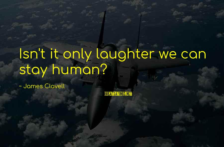 Clavell Sayings By James Clavell: Isn't it only laughter we can stay human?