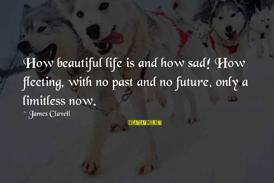 Clavell Sayings By James Clavell: How beautiful life is and how sad! How fleeting, with no past and no future,