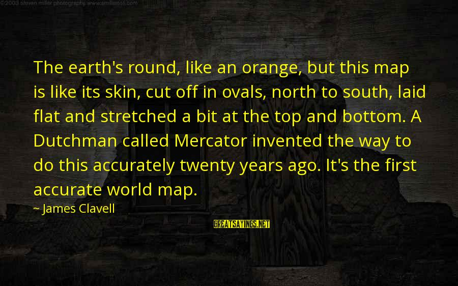 Clavell Sayings By James Clavell: The earth's round, like an orange, but this map is like its skin, cut off