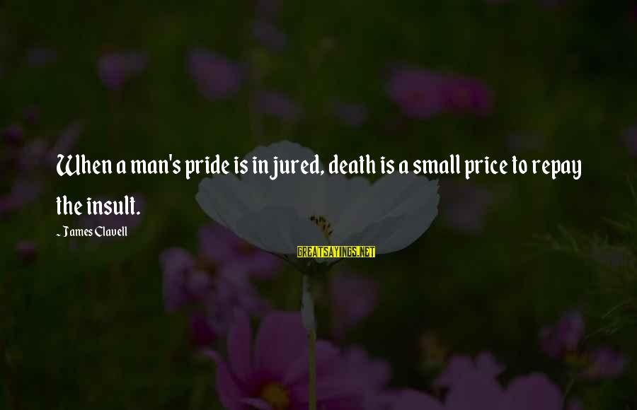 Clavell Sayings By James Clavell: When a man's pride is injured, death is a small price to repay the insult.