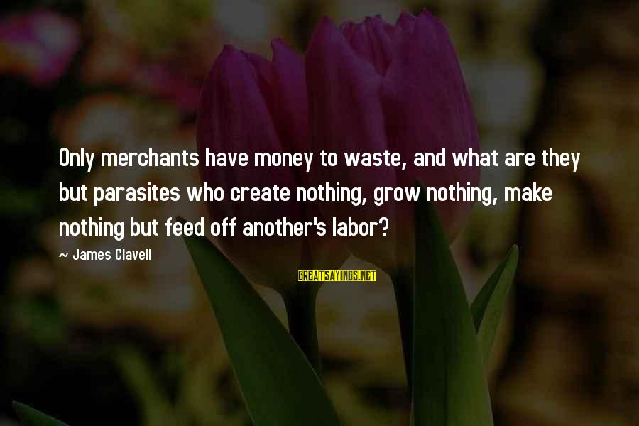 Clavell Sayings By James Clavell: Only merchants have money to waste, and what are they but parasites who create nothing,