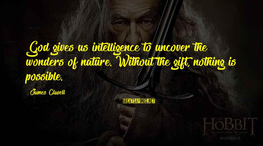 Clavell Sayings By James Clavell: God gives us intelligence to uncover the wonders of nature. Without the gift, nothing is