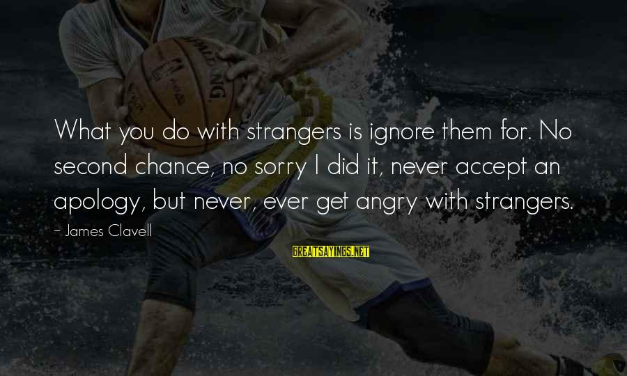 Clavell Sayings By James Clavell: What you do with strangers is ignore them for. No second chance, no sorry I