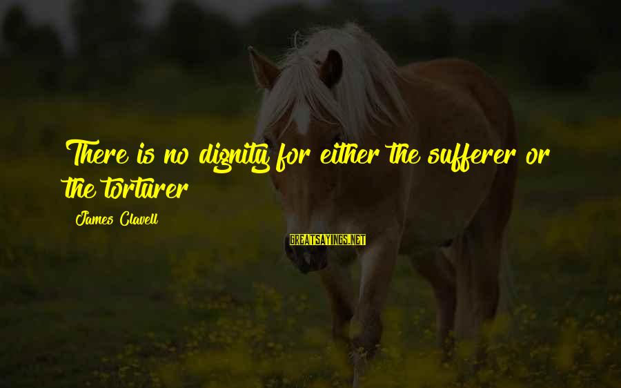 Clavell Sayings By James Clavell: There is no dignity for either the sufferer or the torturer