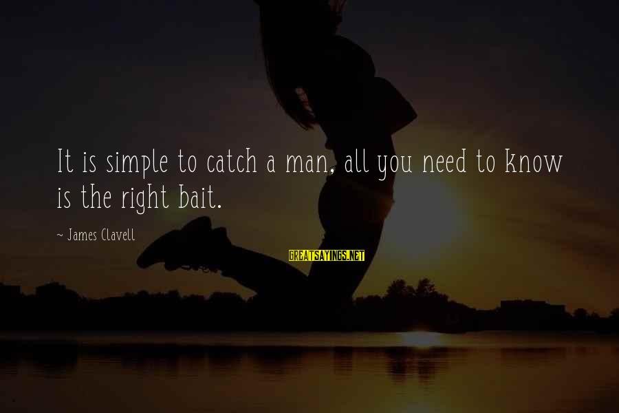 Clavell Sayings By James Clavell: It is simple to catch a man, all you need to know is the right