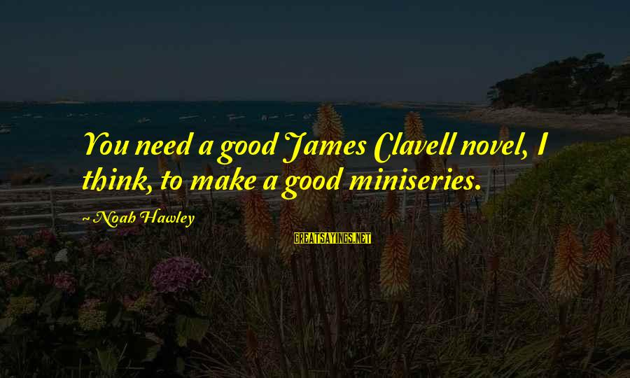 Clavell Sayings By Noah Hawley: You need a good James Clavell novel, I think, to make a good miniseries.