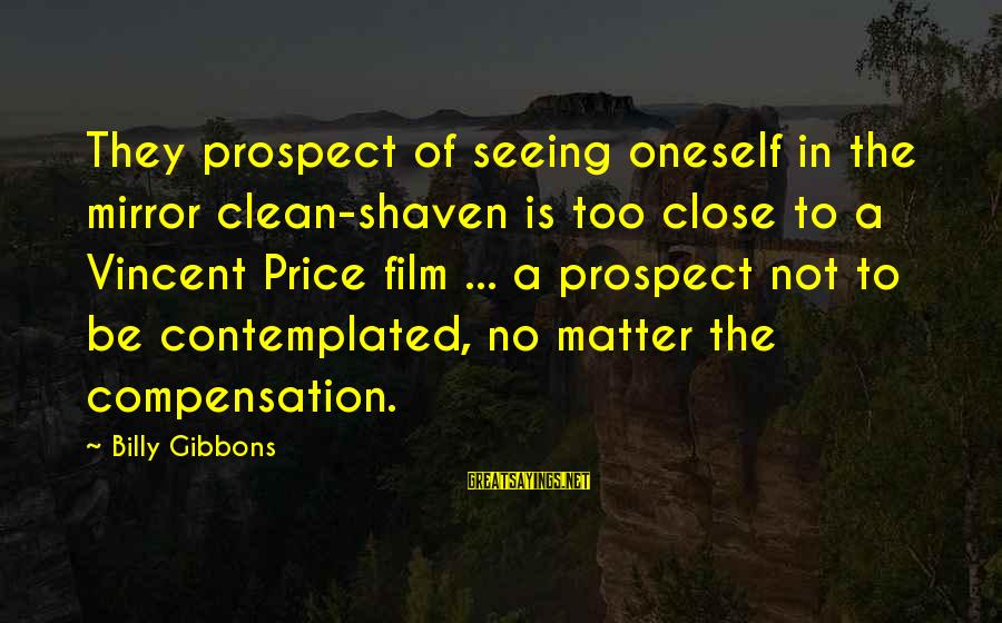 Clean Shaven Film Sayings By Billy Gibbons: They prospect of seeing oneself in the mirror clean-shaven is too close to a Vincent