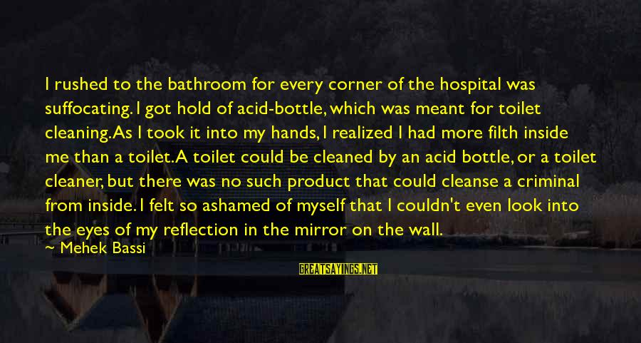 Cleaning The Toilet Sayings By Mehek Bassi: I rushed to the bathroom for every corner of the hospital was suffocating. I got