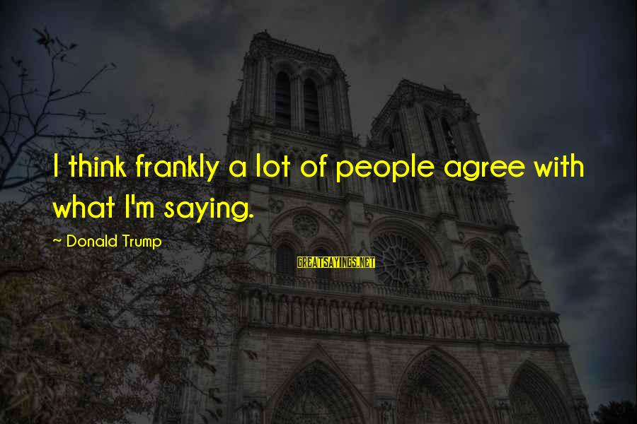 Cleated Sayings By Donald Trump: I think frankly a lot of people agree with what I'm saying.