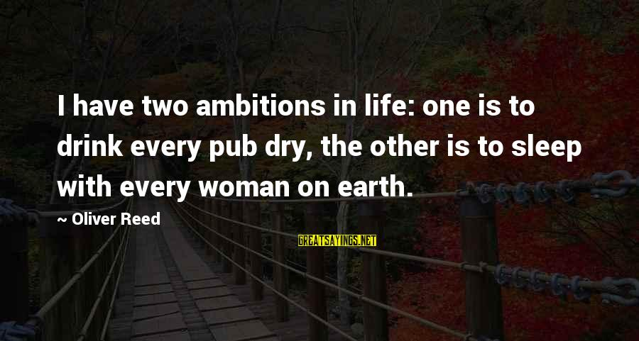 Cleated Sayings By Oliver Reed: I have two ambitions in life: one is to drink every pub dry, the other