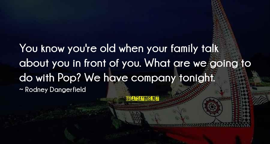 Cleated Sayings By Rodney Dangerfield: You know you're old when your family talk about you in front of you. What