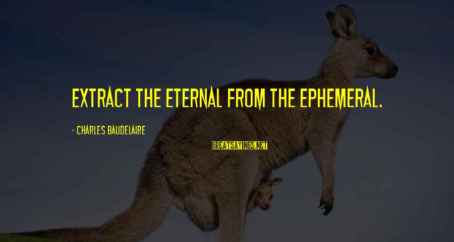 Cleaver Greene Sayings By Charles Baudelaire: Extract the eternal from the ephemeral.