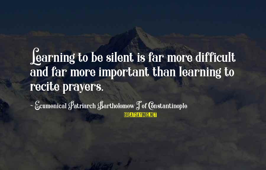 Cleaver Greene Sayings By Ecumenical Patriarch Bartholomew I Of Constantinople: Learning to be silent is far more difficult and far more important than learning to
