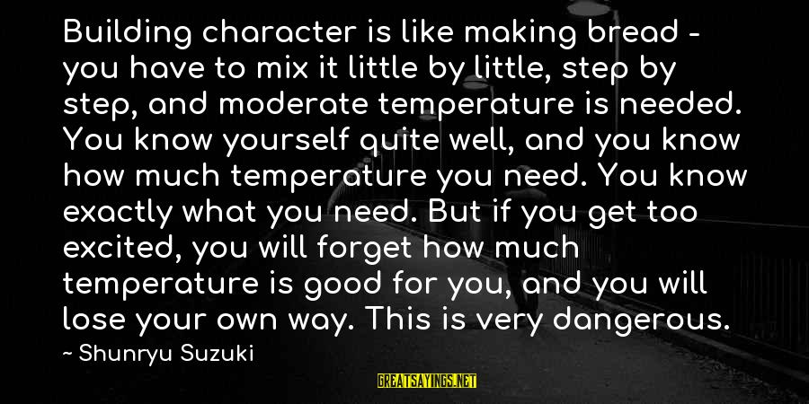 Cleaver Greene Sayings By Shunryu Suzuki: Building character is like making bread - you have to mix it little by little,