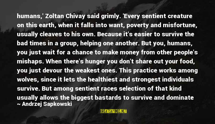 Cleaves Sayings By Andrzej Sapkowski: humans,' Zoltan Chivay said grimly. 'Every sentient creature on this earth, when it falls into